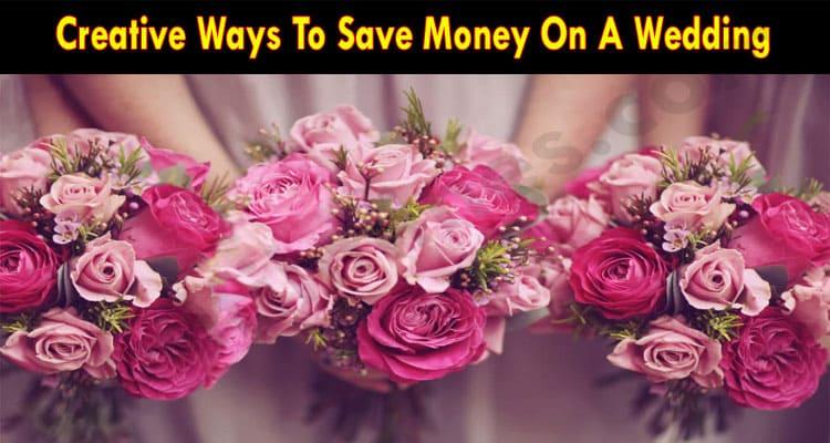 Creative Ways To Save Money On A Wedding 2021