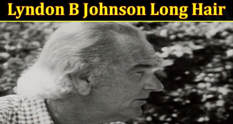 Latest News Lyndon B Johnson Long Hair